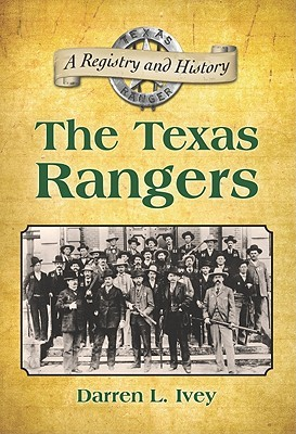 The Texas Rangers: A Registry and History  by  Darren L. Ivey