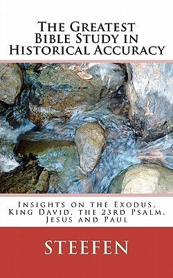 The Greatest Bible Study in Historical Accuracy: Insights on the Exodus, King David, the 23rd Psalm, Jesus and Paul  by  Steefen