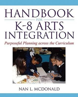 Handbook for K-8 Arts Integration: Purposeful Planning Across the Curriculum  by  Nan L. McDonald
