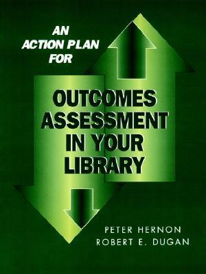 An Action Plan for Outcomes Assessment in Your Library Peter Hernon