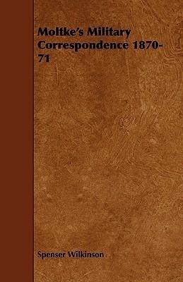 Moltkes Military Correspondence 1870-71  by  Spenser Wilkinson