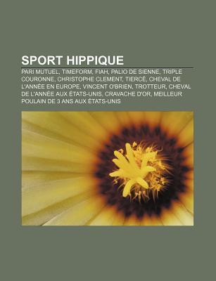 Sport Hippique: Pari Mutuel, Timeform, Fiah, Palio de Sienne, Triple Couronne, Christophe Clement, Tierc, Cheval de LAnn E En Europe  by  Books LLC