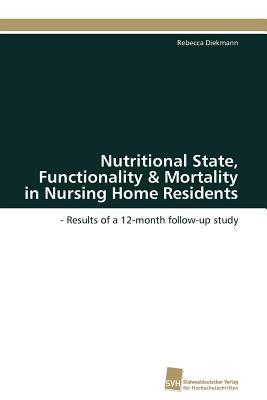 Nutritional State, Functionality & Mortality in Nursing Home Residents  by  Rebecca Diekmann