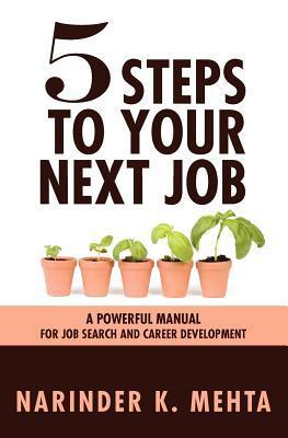 Five Steps to Your Next Job: A Powerful Manual for Job Search and Career Development  by  Narinder Mehta