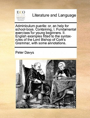 Adminiculum puerile: or, an help for school-boys. Containing, I. Fundamental exercises for young beginners. II. English examples fitted to the syntax-rules of the Lord Bishop of Corks Grammar, with some annotations. Peter Davys