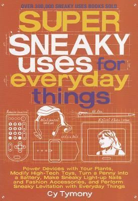 Super Sneaky Uses for Everyday Things: Power Devices with Your Plants, Modify High-Tech Toys, Turn a Penny into a Battery, Make Sneaky Light-up Nails and Fashion Accessories, and Perform Sneaky Levitation with Everyday Things Cy Tymony