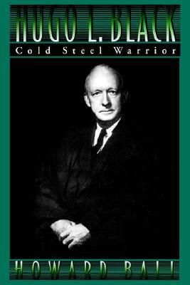 Hugo L. Black: Cold Steel Warrior  by  Howard Ball