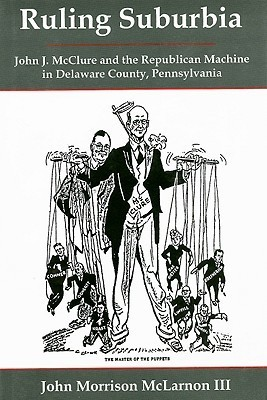 Ruling Suburbia: John J. Mc Clure And The Republican Machine In Delaware County, Pennsylvania John Morrison, III McLarnon