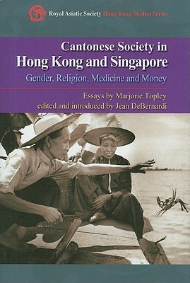 Cantonese Society in China and Singapore: Gender, Religion, Medicine and Money Marjorie Topley
