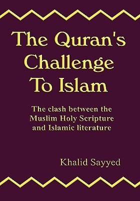 The Qurans Challenge to Islam: The Clash Between the Mulsim Holy Scripture and Islamic Literature Khalid Sayyed