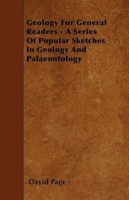 Geology for General Readers - A Series of Popular Sketches in Geology and Palaeontology David Page