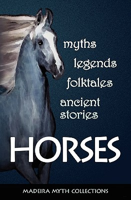 Horses in Myths, Legends, Folktales, and Other Ancient Stories  by  Pat Perrin