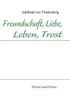 Freundschaft, Liebe, Leben, Trost  by  Adelheid Von Theilenberg