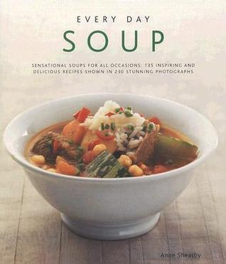 Every Day Soup: Sensational Soups for All Occasions: 135 Inspiring and Delicious Recipes Shown in 230 Stunning Photographs  by  Anne Sheasby