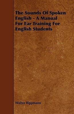 The Sounds of Spoken English - A Manual for Ear Training for English Students  by  Walter Rippmann