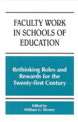 Faculty Work in Schools of Education: Rethinking Roles and Rewards for the Twentyirst Century  by  William G. Tierney