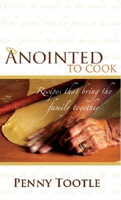 Anointed to Cook: Recipes That Bring the Family Together Penny Tootle