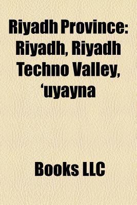 Riyadh Province: Riyadh, Riyadh Techno Valley, Uyayna, Books LLC