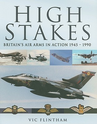 High Stakes: Britains Air Arms In Action 1945   1990  by  Victor Flintham