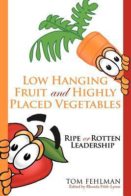 Low Hanging Fruit and Highly Placed Vegetables: Ripe or Rotten Leadership Tom Fehlman