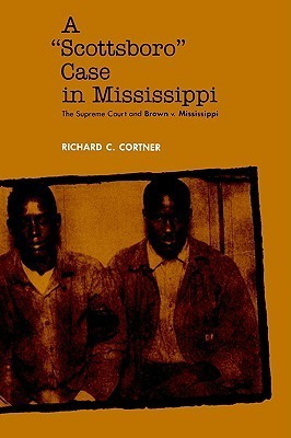 A Scottsboro Case in Mississippi: The Supreme Court and Brown V. Mississippi Richard C. Cortner