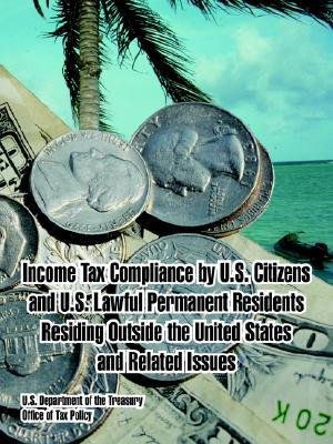 Income Tax Compliance U.S. Citizens and U.S. Lawful Permanent Residents Residing Outside the United States and Related Issues by U.S. Treasury Department
