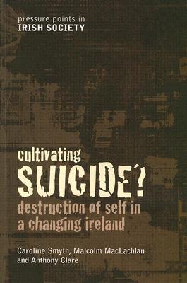 Cultivating Suicide?: Destruction of Self in a Changing Ireland (Pressure Points Irish Society) Malcolm MacLachlan