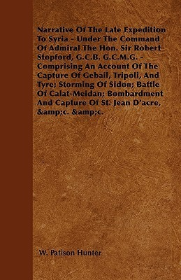 Narrative of the Late Expedition to Syria - Under the Command of Admiral the Hon. Sir Robert Stopford, G.C.B. G.C.M.G. - Comprising an Account of the  by  W. Patison Hunter