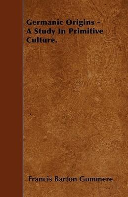 Germanic Origins - A Study in Primitive Culture Francis Barton Gummere