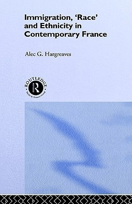 Immigration, Race and Ethnicity in Contemporary France  by  Alec G. Hargreaves