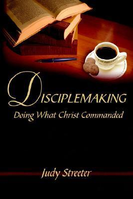 Disciplemaking: Doing What Christ Commanded Judy Streeter