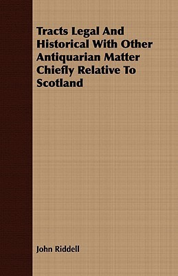 Tracts Legal and Historical with Other Antiquarian Matter Chiefly Relative to Scotland  by  John Riddell