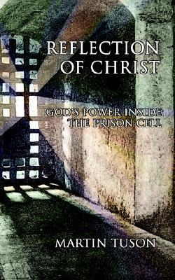 Reflection of Christ: Gods Power Inside the Prison Cell  by  Martin Tuson