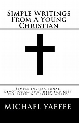 Simple Writings from a Young Christian: Simple Inspirational Devotionals That Help You Keep the Faith in a Fallen World Michael Scot Yaffee