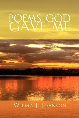 Poems God Gave Me  by  Wilma J. Johnson