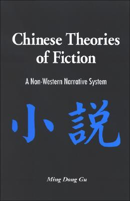 Chinese Theories of Fiction: A Non-Western Narrative System Ming Dong Gu