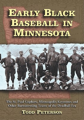 Early Black Baseball in Minnesota: The St. Paul Gophers, Minneapolis Keystones and Other Barnstorming Teams of the Deadball Era  by  Todd Peterson