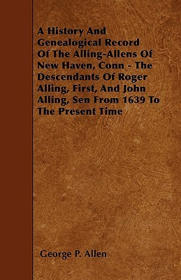 A   History and Genealogical Record of the Alling-Allens of New Haven, Conn - The Descendants of Roger Alling, First, and John Alling, Sen from 1639 t George P. Allen