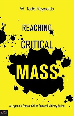 Reaching Critical Mass: A Laymans Earnest Call to Personal Ministry Action W. Todd Reynolds