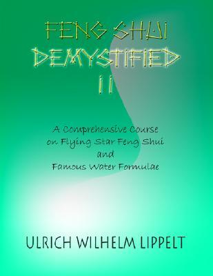 Feng Shui Demystified II: A Comprehensive Course on Flying Star Feng Shui and Famous Water Formulae Ulrich Wilhelm Lippelt