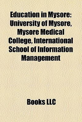 Education in Mysore: University of Mysore, Mysore Medical College, International School of Information Management Books LLC