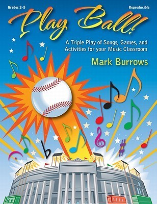 Play Ball!: A Triple Play of Songs, Games, and Activities for Your Music Classroom  by  Mark Burrows