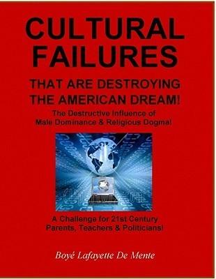 CULTURAL FAILURES THAT ARE DESTROYING THE AMERICAN DREAM - A Challenge for 21st Century Parents Teachers  Politicians Boyé Lafayette de Mente