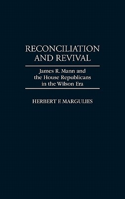 Reconciliation and Revival: James R. Mann and the House Republicans in the Wilson Era Herbert F. Margulies
