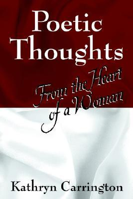 Poetic Thoughts: From the Heart of a Woman  by  Kathryn S. Carrington