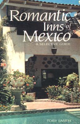 Romantic Inns of Mexico: A Selective Guide to Charming Accommodations South of the Border Toby Smith