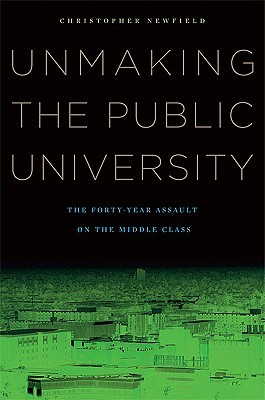 Unmaking the Public University: The Forty-Year Assault on the Middle Class Christopher Newfield