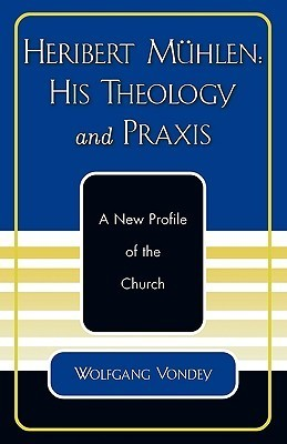Heribert Muhlen: His Theology and Praxis: A New Profile of the Church Wolfgang Vondey