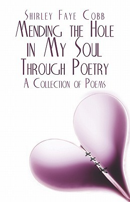 Mending the Hole in My Soul Through Poetry: A Collection of Poems  by  Shirley Faye Cobb