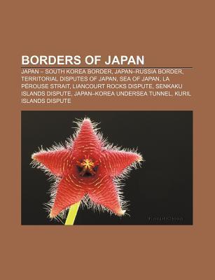 Borders of Japan: Japan - South Korea Border, Japan-Russia Border, Territorial Disputes of Japan, Sea of Japan, La P Rouse Strait  by  Source Wikipedia